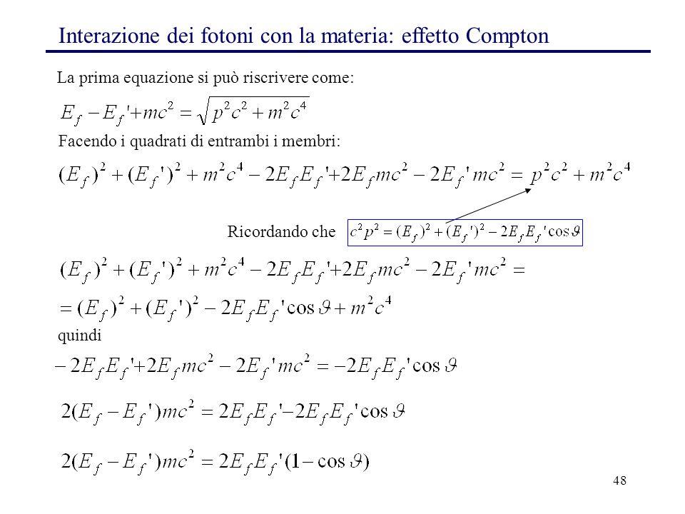 48 Interazione dei fotoni con la materia: effetto Compton La prima equazione si può riscrivere come: Facendo i quadrati di entrambi i membri: Ricordando che quindi