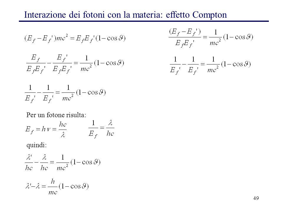 49 Interazione dei fotoni con la materia: effetto Compton Per un fotone risulta: quindi: