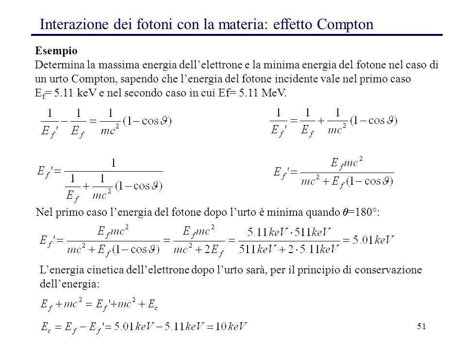 51 Interazione dei fotoni con la materia: effetto Compton Esempio Determina la massima energia dell'elettrone e la minima energia del fotone nel caso di un urto Compton, sapendo che l'energia del fotone incidente vale nel primo caso E f = 5.11 keV e nel secondo caso in cui Ef= 5.11 MeV.
