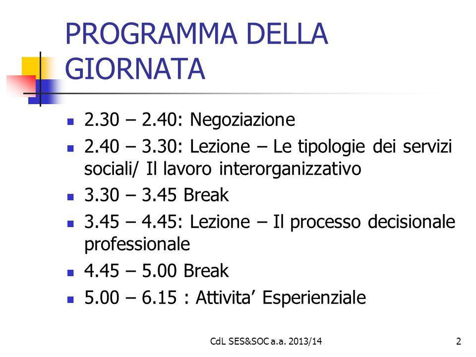 PROGRAMMA DELLA GIORNATA 2.30 – 2.40: Negoziazione 2.40 – 3.30: Lezione – Le tipologie dei servizi sociali/ Il lavoro interorganizzativo 3.30 – 3.45 Break 3.45 – 4.45: Lezione – Il processo decisionale professionale 4.45 – 5.00 Break 5.00 – 6.15 : Attivita' Esperienziale CdL SES&SOC a.a.