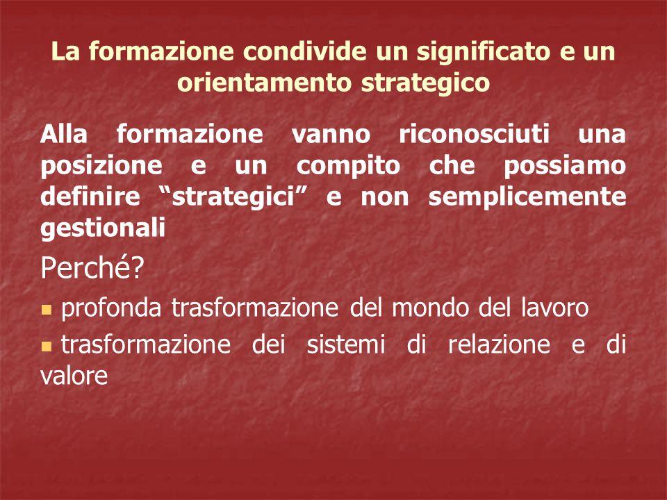 La formazione condivide un significato e un orientamento strategico Alla formazione vanno riconosciuti una posizione e un compito che possiamo definire strategici e non semplicemente gestionali Perché.