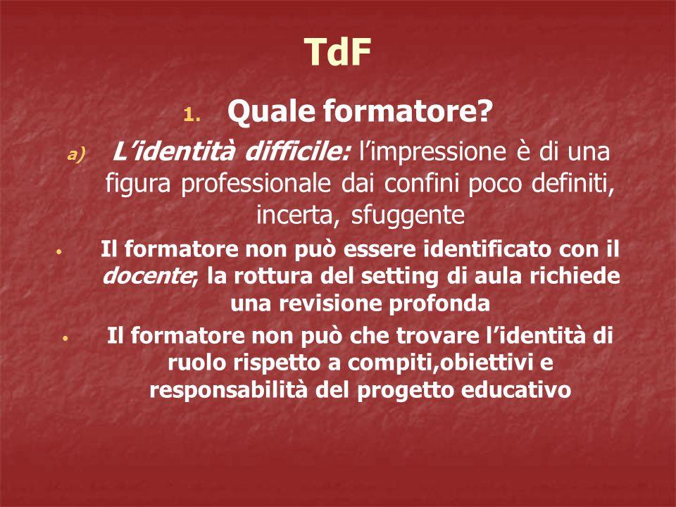 TdF 1. Quale formatore? a) L'identità difficile: l'impressione è di una figura professionale dai confini poco definiti, incerta, sfuggente Il formator