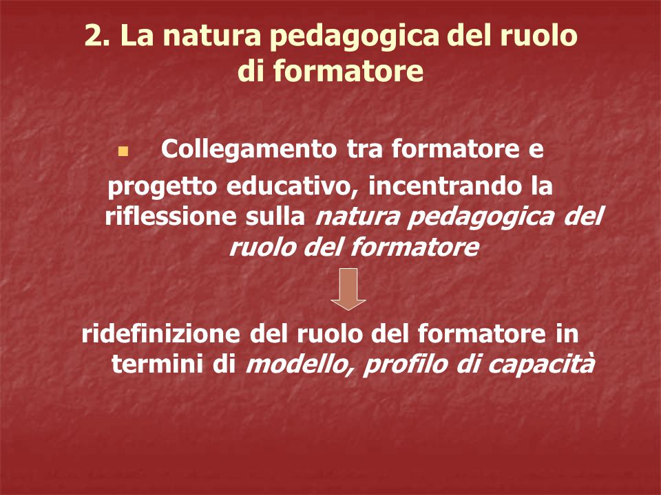 2. La natura pedagogica del ruolo di formatore Collegamento tra formatore e progetto educativo, incentrando la riflessione sulla natura pedagogica del