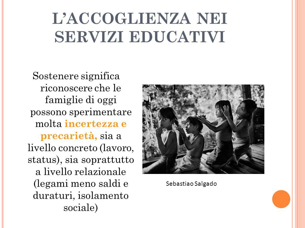 L'ACCOGLIENZA NEI SERVIZI EDUCATIVI Sostenere significa riconoscere che le famiglie di oggi possono sperimentare molta incertezza e precarietà, sia a