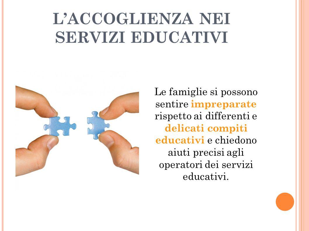 L'ACCOGLIENZA NEI SERVIZI EDUCATIVI Le famiglie si possono sentire impreparate rispetto ai differenti e delicati compiti educativi e chiedono aiuti pr