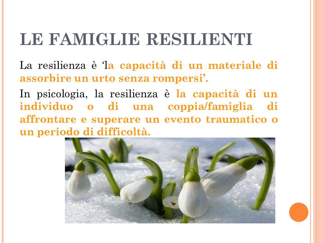 LE FAMIGLIE RESILIENTI La resilienza è 'l a capacità di un materiale di assorbire un urto senza rompersi'. In psicologia, la resilienza è la capacità