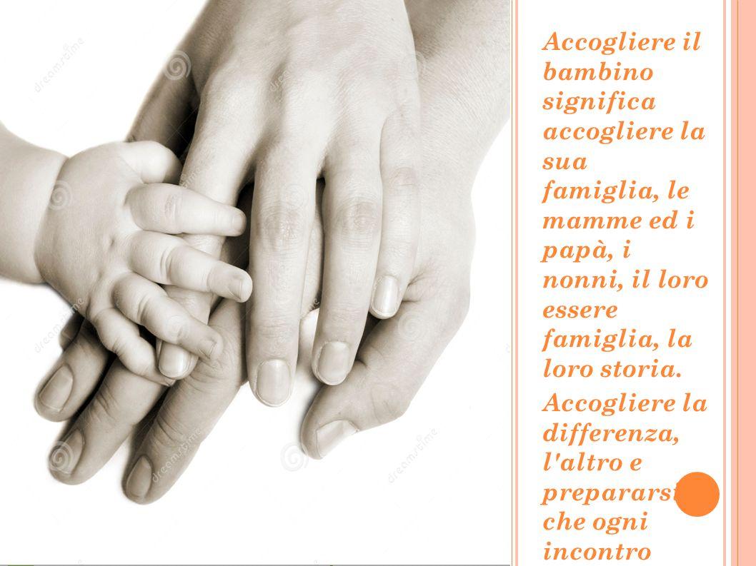 Accogliere il bambino significa accogliere la sua famiglia, le mamme ed i papà, i nonni, il loro essere famiglia, la loro storia. Accogliere la differ