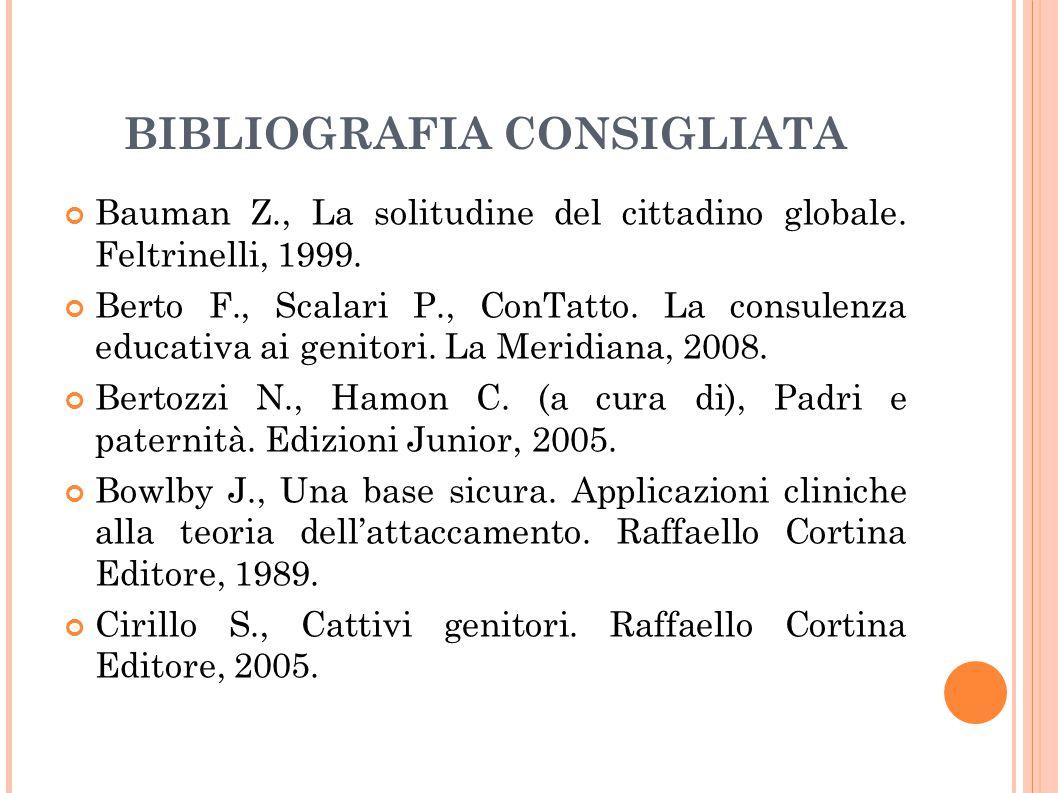 BIBLIOGRAFIA CONSIGLIATA Bauman Z., La solitudine del cittadino globale. Feltrinelli, 1999. Berto F., Scalari P., ConTatto. La consulenza educativa ai