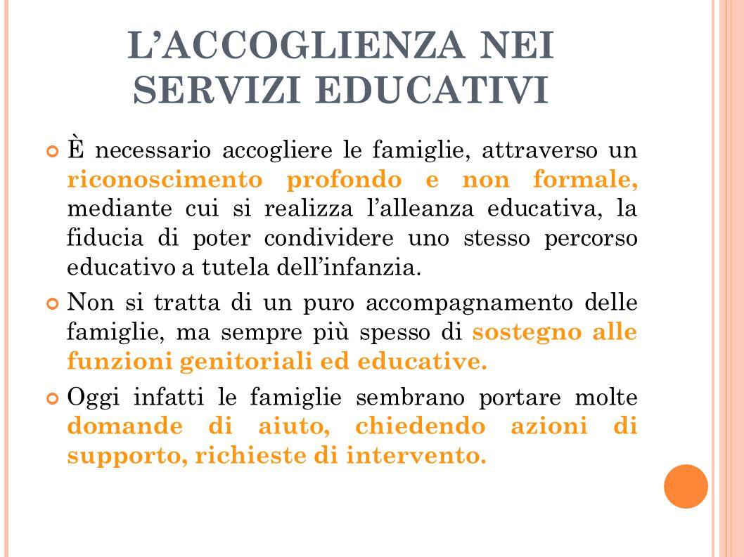 L'ACCOGLIENZA NEI SERVIZI EDUCATIVI È necessario accogliere le famiglie, attraverso un riconoscimento profondo e non formale, mediante cui si realizza
