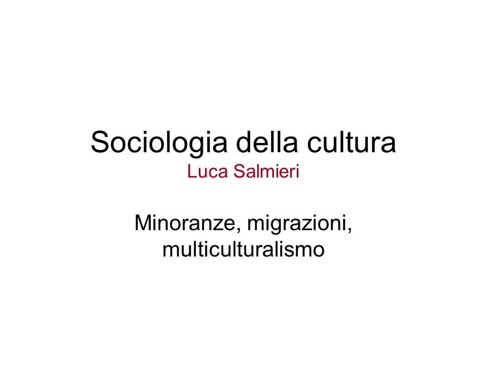 Sociologia della cultura Luca Salmieri Minoranze, migrazioni, multiculturalismo