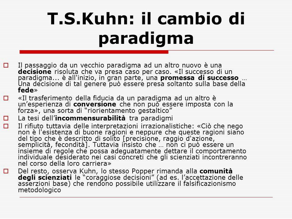 T.S.Kuhn: il cambio di paradigma  Il passaggio da un vecchio paradigma ad un altro nuovo è una decisione risoluta che va presa caso per caso. «Il suc