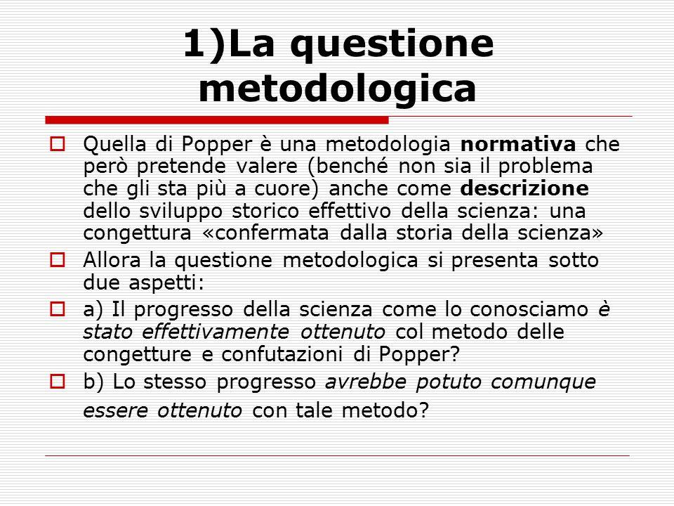 1)La questione metodologica  Quella di Popper è una metodologia normativa che però pretende valere (benché non sia il problema che gli sta più a cuor