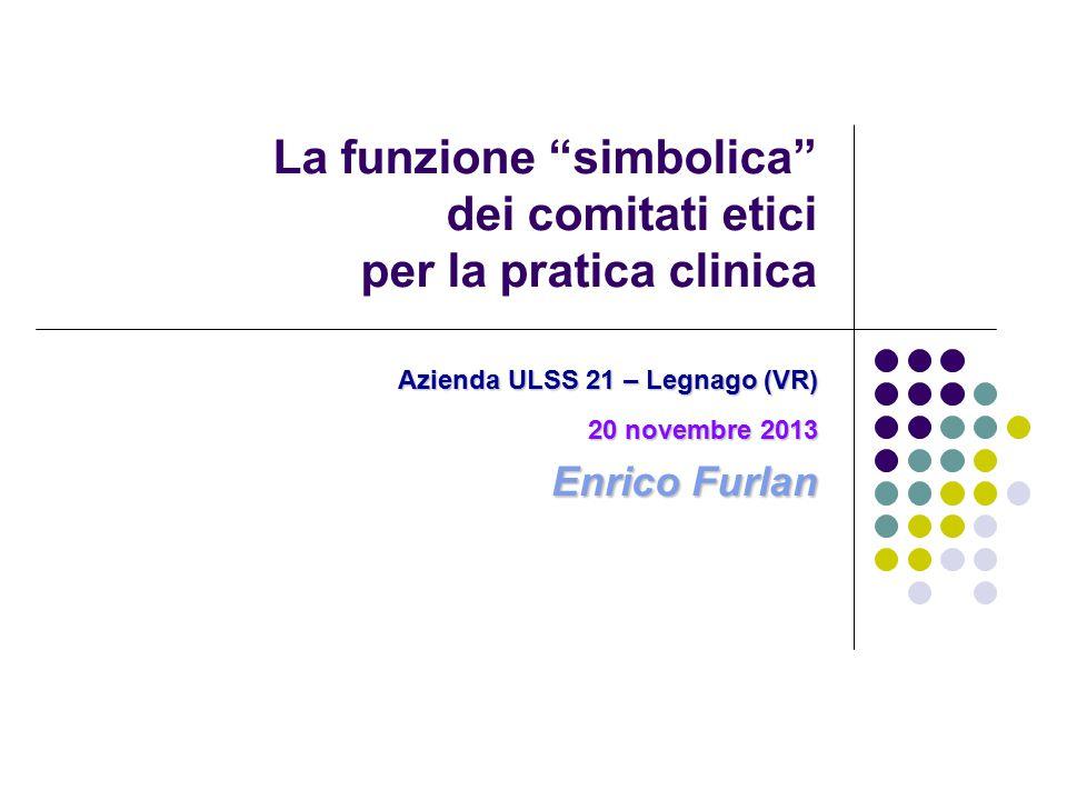 La funzione simbolica dei comitati etici per la pratica clinica Azienda ULSS 21 – Legnago (VR) 20 novembre 2013 Enrico Furlan