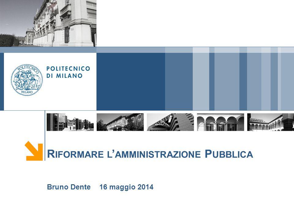 R IFORMARE L ' AMMINISTRAZIONE P UBBLICA Bruno Dente 16 maggio 2014