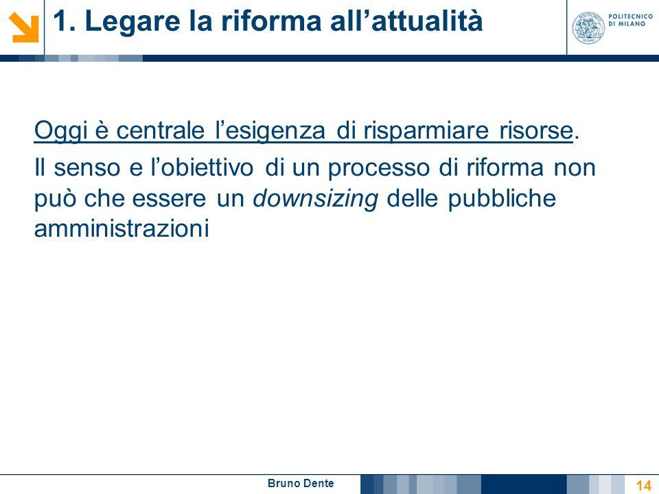 Bruno Dente 1. Legare la riforma all'attualità Oggi è centrale l'esigenza di risparmiare risorse. Il senso e l'obiettivo di un processo di riforma non
