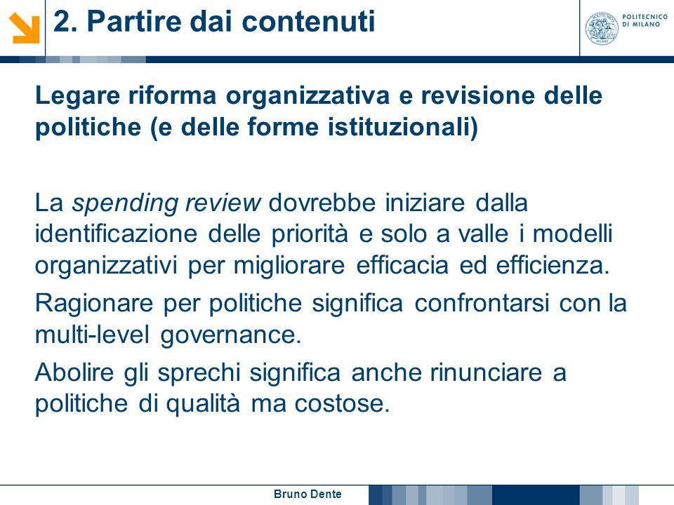 Bruno Dente 2. Partire dai contenuti Legare riforma organizzativa e revisione delle politiche (e delle forme istituzionali) La spending review dovrebb