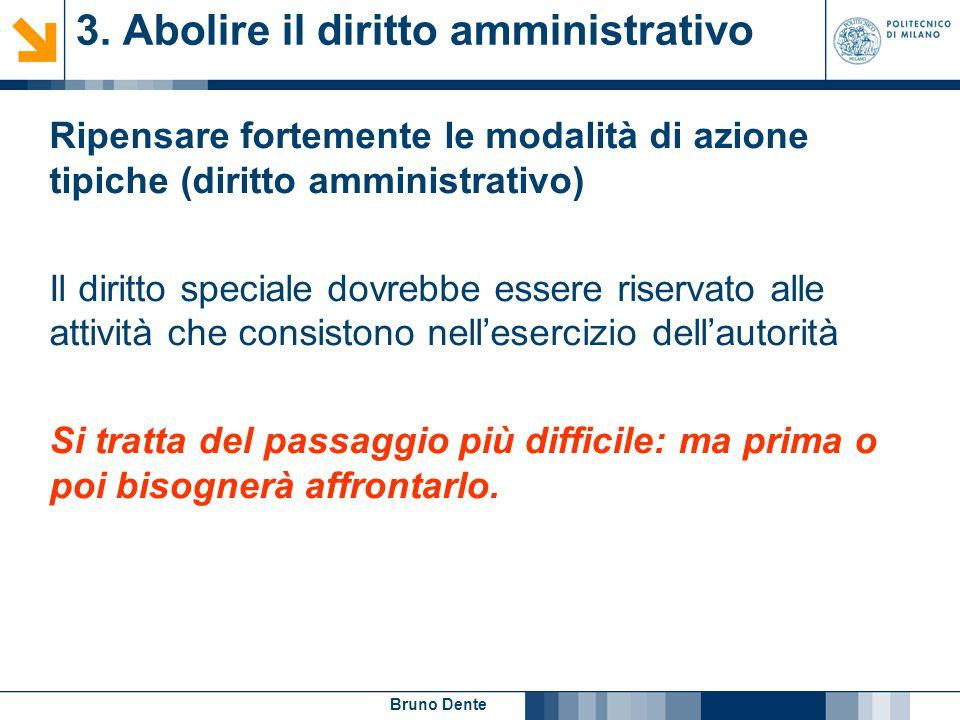 Bruno Dente 3. Abolire il diritto amministrativo Ripensare fortemente le modalità di azione tipiche (diritto amministrativo) Il diritto speciale dovre