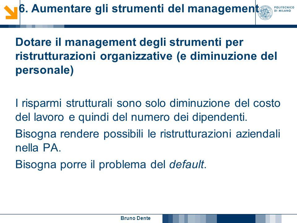 Bruno Dente 6. Aumentare gli strumenti del management Dotare il management degli strumenti per ristrutturazioni organizzative (e diminuzione del perso
