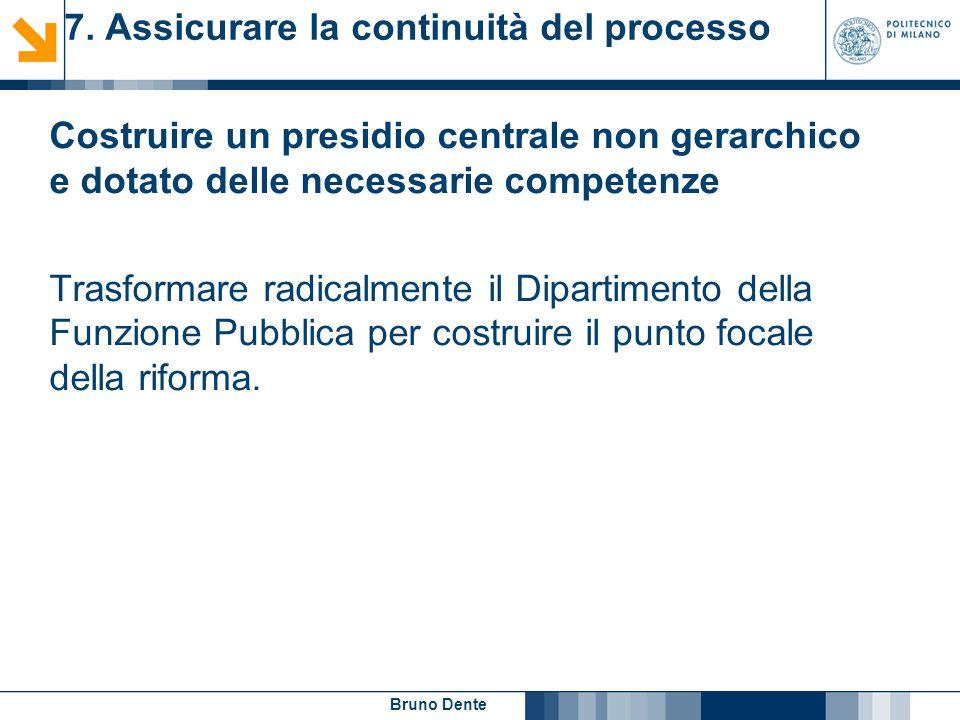 Bruno Dente 7. Assicurare la continuità del processo Costruire un presidio centrale non gerarchico e dotato delle necessarie competenze Trasformare ra