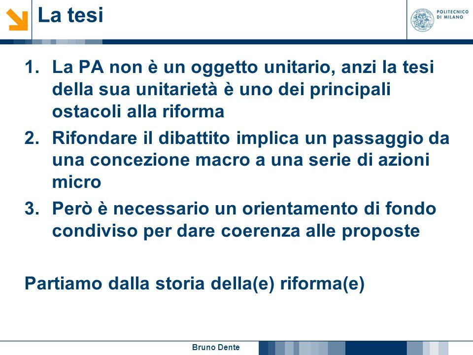 Bruno Dente La tesi 1.La PA non è un oggetto unitario, anzi la tesi della sua unitarietà è uno dei principali ostacoli alla riforma 2.Rifondare il dib