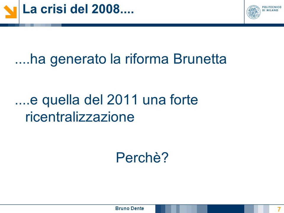 Bruno Dente La crisi del 2008........ha generato la riforma Brunetta....e quella del 2011 una forte ricentralizzazione Perchè? 7