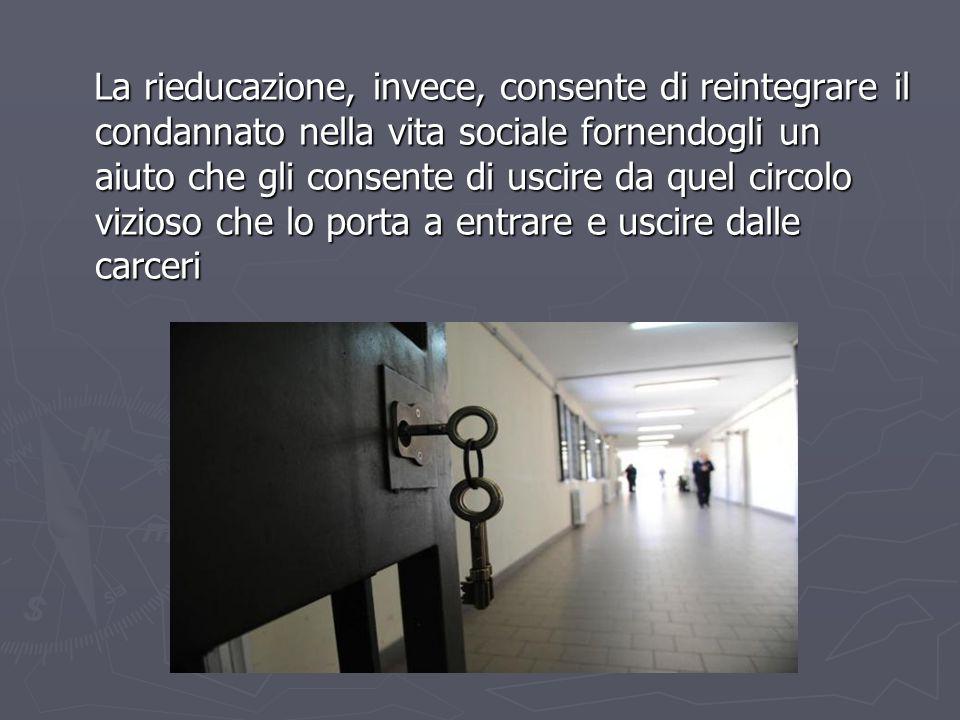 La rieducazione, invece, consente di reintegrare il condannato nella vita sociale fornendogli un aiuto che gli consente di uscire da quel circolo vizi