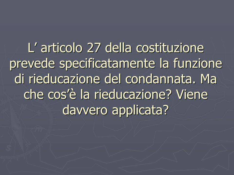 L' articolo 27 della costituzione prevede specificatamente la funzione di rieducazione del condannata. Ma che cos'è la rieducazione? Viene davvero app