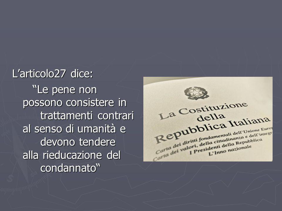 """L'articolo27 dice: """"Le pene non possono consistere in trattamenti contrari al senso di umanità e devono tendere alla rieducazione del condannato"""" """"Le"""