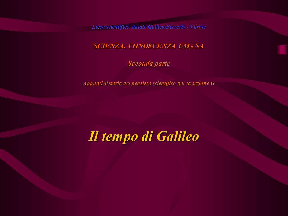 Il tempo di Galileo Liceo scientifico statale Galileo Ferraris - Varese SCIENZA, CONOSCENZA UMANA Seconda parte Appunti di storia del pensiero scientifico per la sezione G