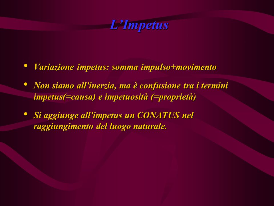 L'Impetus Variazione impetus: somma impulso+movimento Variazione impetus: somma impulso+movimento Non siamo all inerzia, ma è confusione tra i termini impetus(=causa) e impetuosità (=proprietà) Non siamo all inerzia, ma è confusione tra i termini impetus(=causa) e impetuosità (=proprietà) Si aggiunge all impetus un CONATUS nel raggiungimento del luogo naturale.