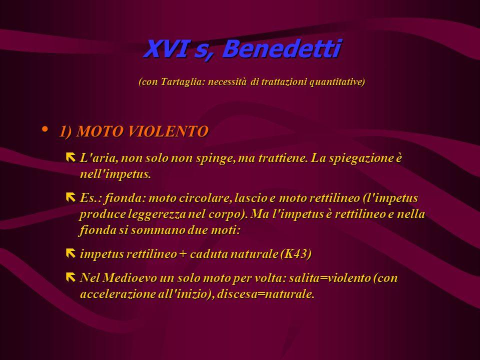 XVI s, Benedetti (con Tartaglia: necessità di trattazioni quantitative) 1) MOTO VIOLENTO 1) MOTO VIOLENTO ëL aria, non solo non spinge, ma trattiene.