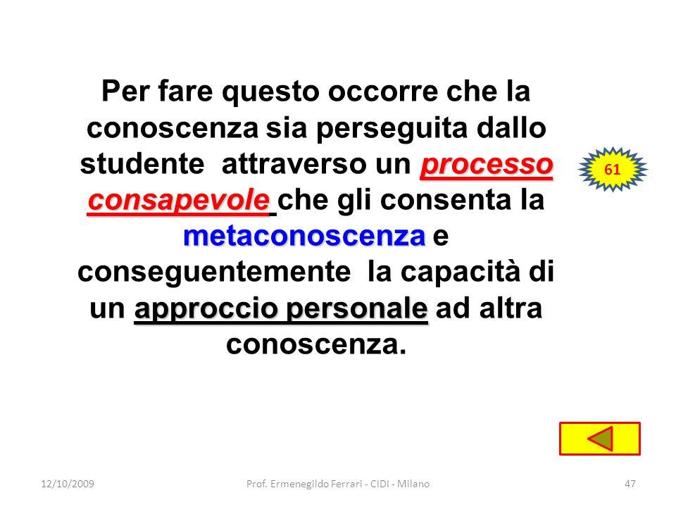 12/10/2009Prof. Ermenegildo Ferrari - CIDI - Milano47 processo consapevole metaconoscenza approccio personale Per fare questo occorre che la conoscenz