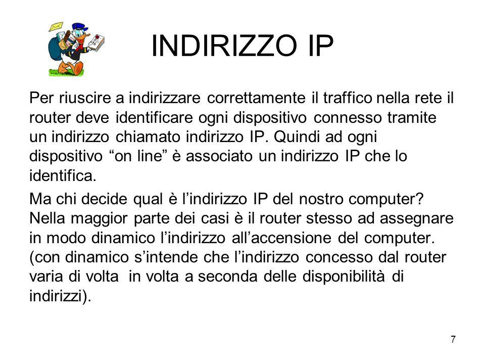 7 INDIRIZZO IP Per riuscire a indirizzare correttamente il traffico nella rete il router deve identificare ogni dispositivo connesso tramite un indirizzo chiamato indirizzo IP.