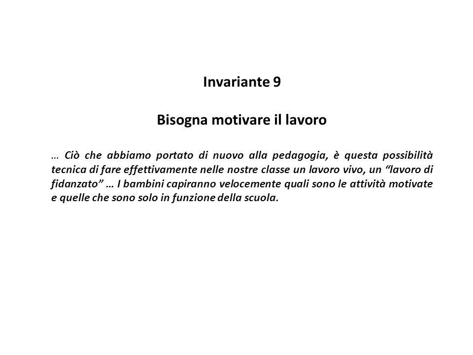 Invariante 9 Bisogna motivare il lavoro … Ciò che abbiamo portato di nuovo alla pedagogia, è questa possibilità tecnica di fare effettivamente nelle n
