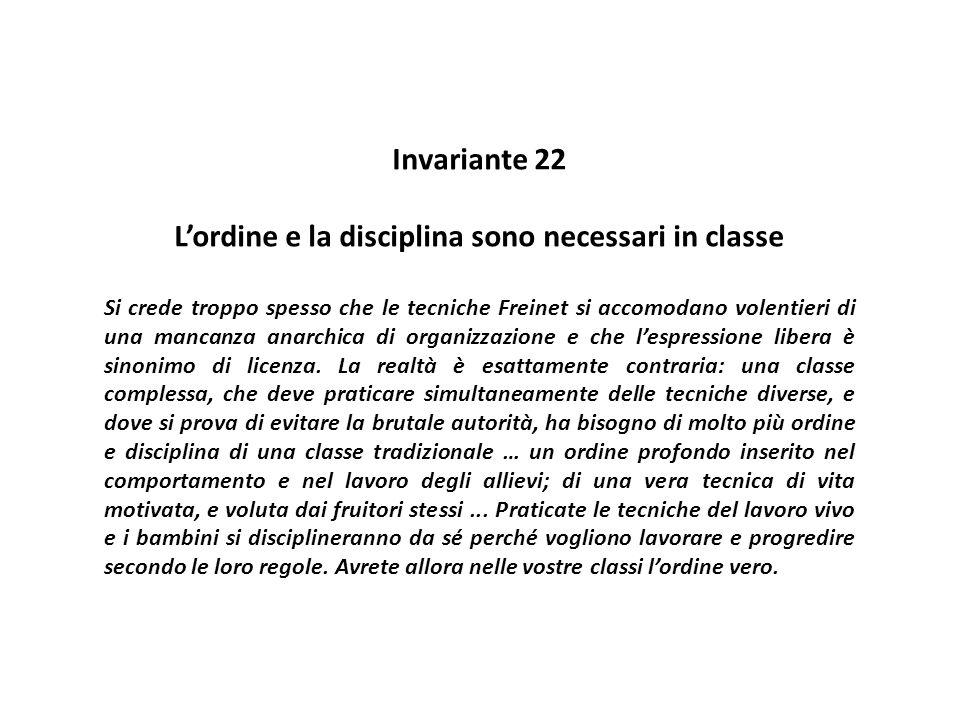 Invariante 22 L'ordine e la disciplina sono necessari in classe Si crede troppo spesso che le tecniche Freinet si accomodano volentieri di una mancanz