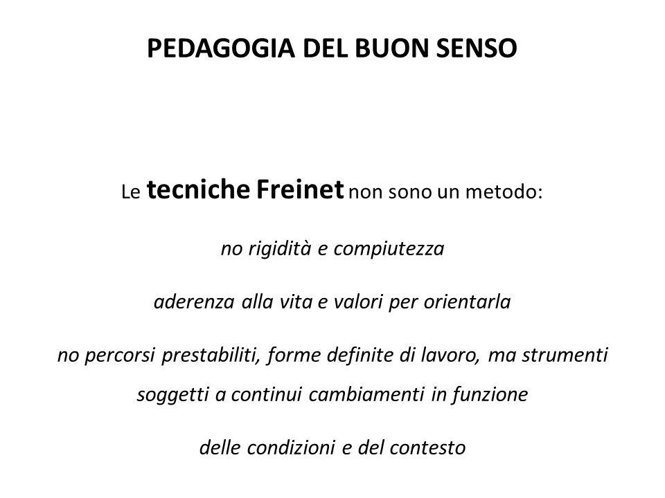 PEDAGOGIA DEL BUON SENSO Le tecniche Freinet non sono un metodo: no rigidità e compiutezza aderenza alla vita e valori per orientarla no percorsi pres