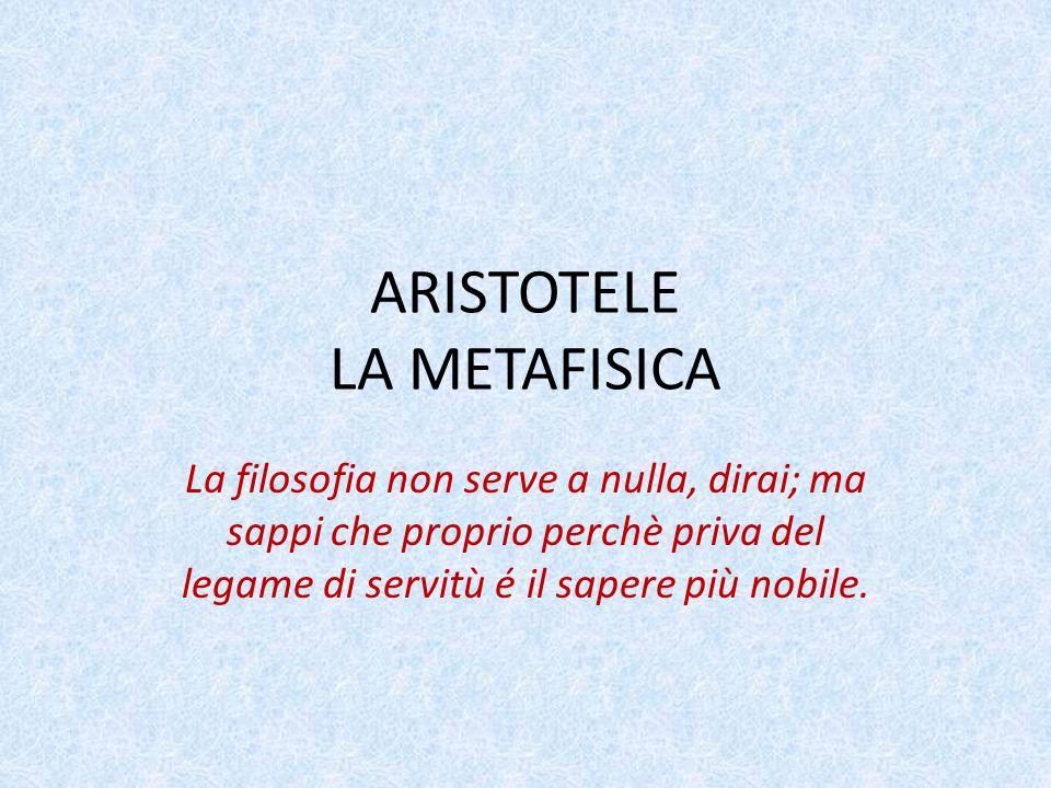 ARISTOTELE LA METAFISICA La filosofia non serve a nulla, dirai; ma sappi che proprio perchè priva del legame di servitù é il sapere più nobile.
