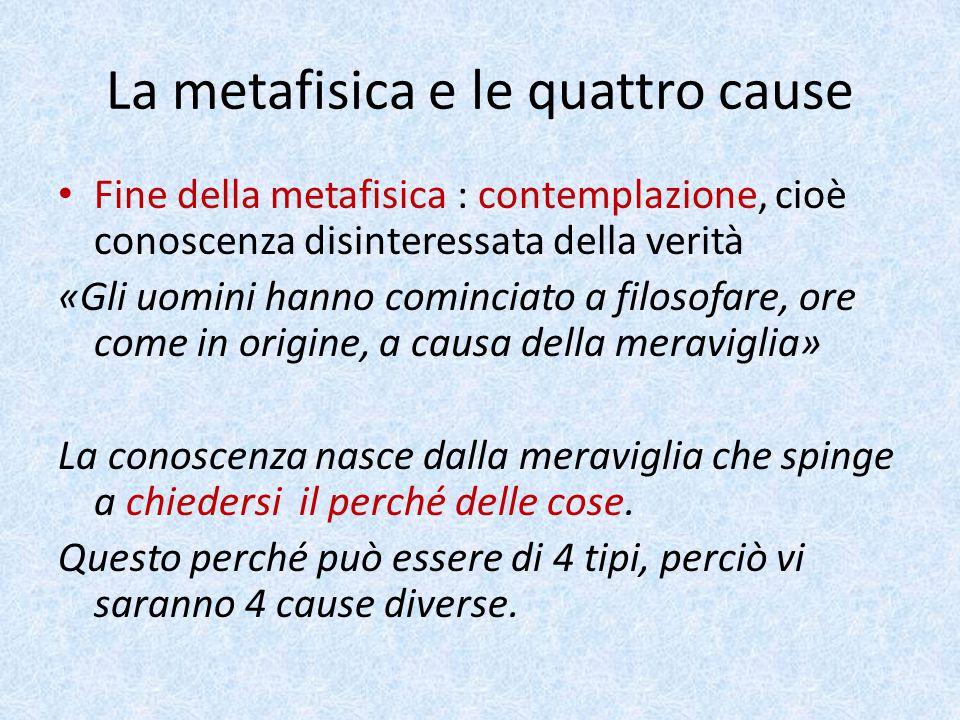 La metafisica e le quattro cause Fine della metafisica : contemplazione, cioè conoscenza disinteressata della verità «Gli uomini hanno cominciato a fi