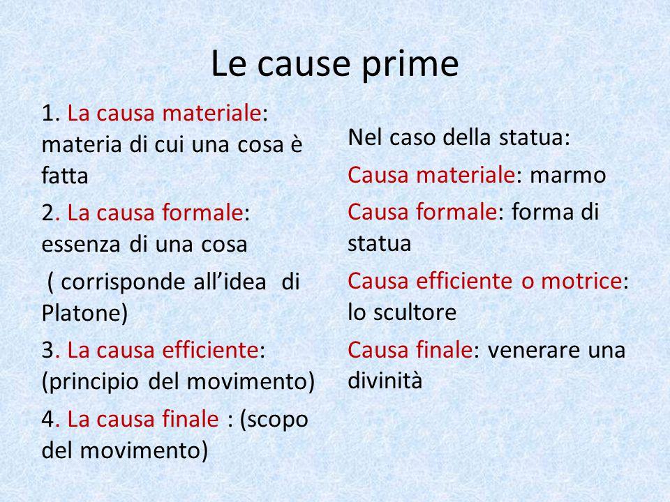 Le cause prime 1. La causa materiale: materia di cui una cosa è fatta 2. La causa formale: essenza di una cosa ( corrisponde all'idea di Platone) 3. L