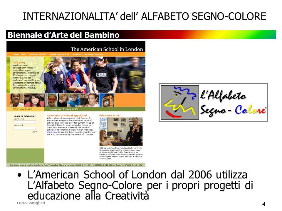 Biennale d'Arte del Bambino Lucio Bottiglieri 4 INTERNAZIONALITA' dell' ALFABETO SEGNO-COLORE L'American School of London dal 2006 utilizza L'Alfabeto Segno-Colore per i propri progetti di educazione alla Creatività D