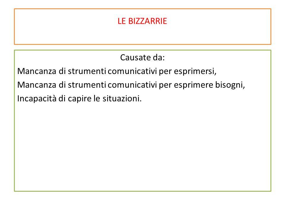 LE BIZZARRIE Causate da: Mancanza di strumenti comunicativi per esprimersi, Mancanza di strumenti comunicativi per esprimere bisogni, Incapacità di ca
