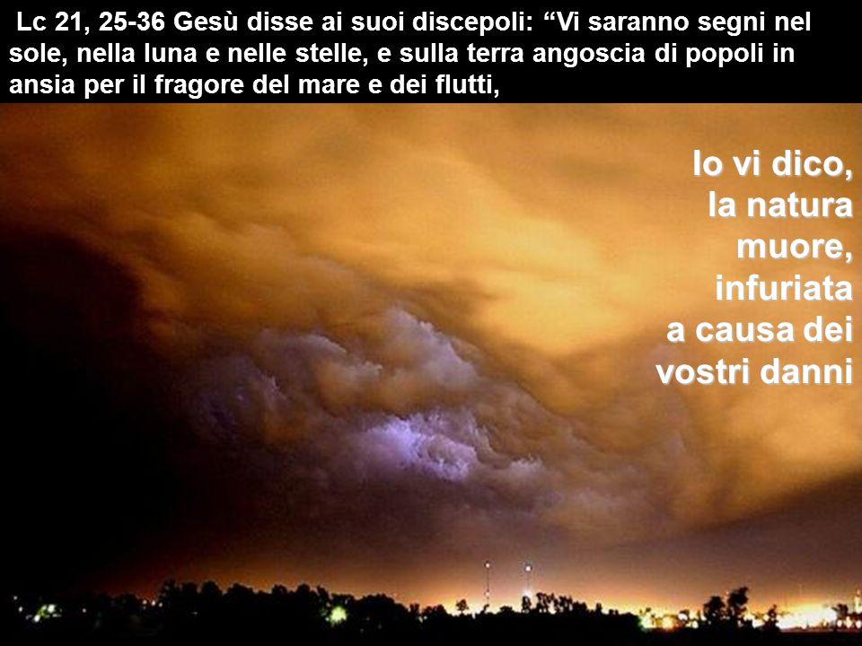 Lc 21, 25-36 Gesù disse ai suoi discepoli: Vi saranno segni nel sole, nella luna e nelle stelle, e sulla terra angoscia di popoli in ansia per il fragore del mare e dei flutti, Io vi dico, la natura muore, infuriata a causa dei vostri danni