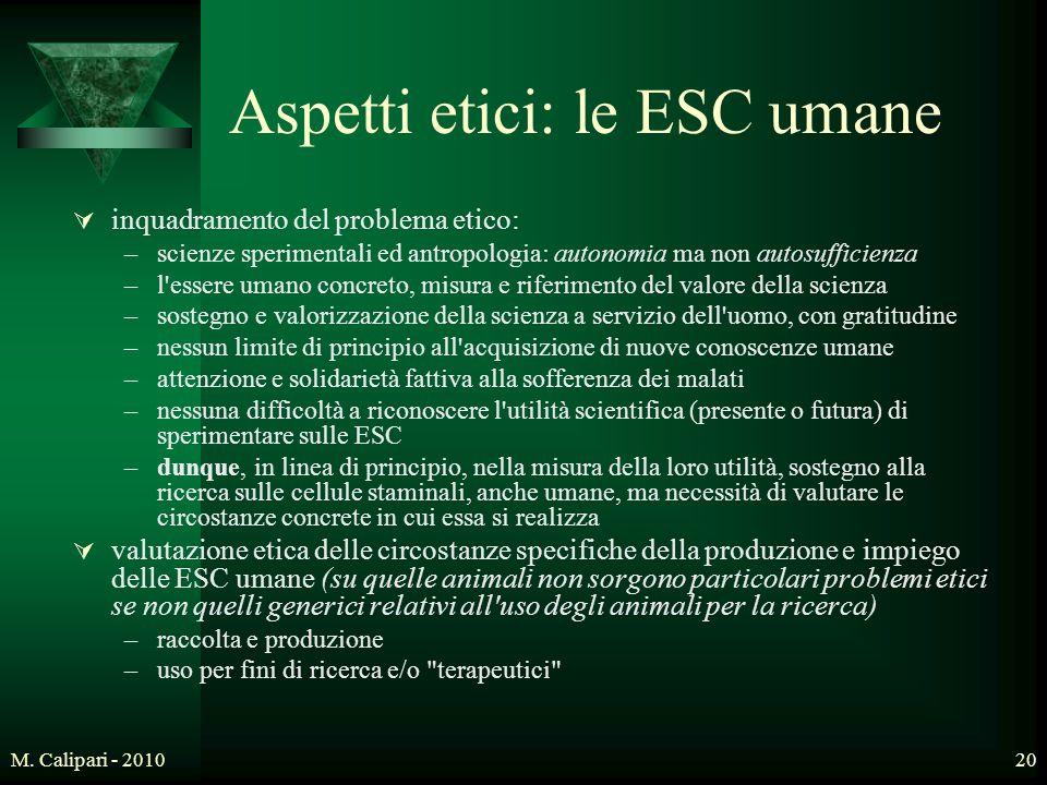 M. Calipari - 201020 Aspetti etici: le ESC umane  inquadramento del problema etico: –scienze sperimentali ed antropologia: autonomia ma non autosuffi