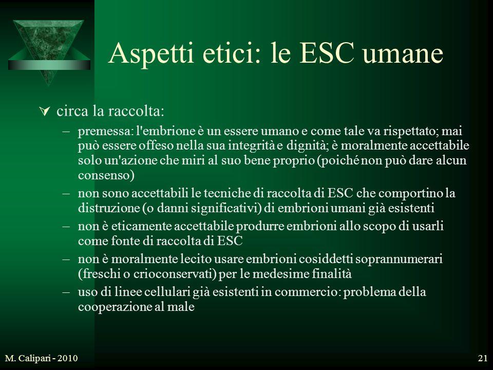 M. Calipari - 201021 Aspetti etici: le ESC umane  circa la raccolta: –premessa: l'embrione è un essere umano e come tale va rispettato; mai può esser