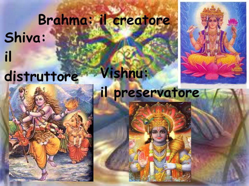 Brahma: il creatore Shiva: il distruttore Vishnu: il preservatore