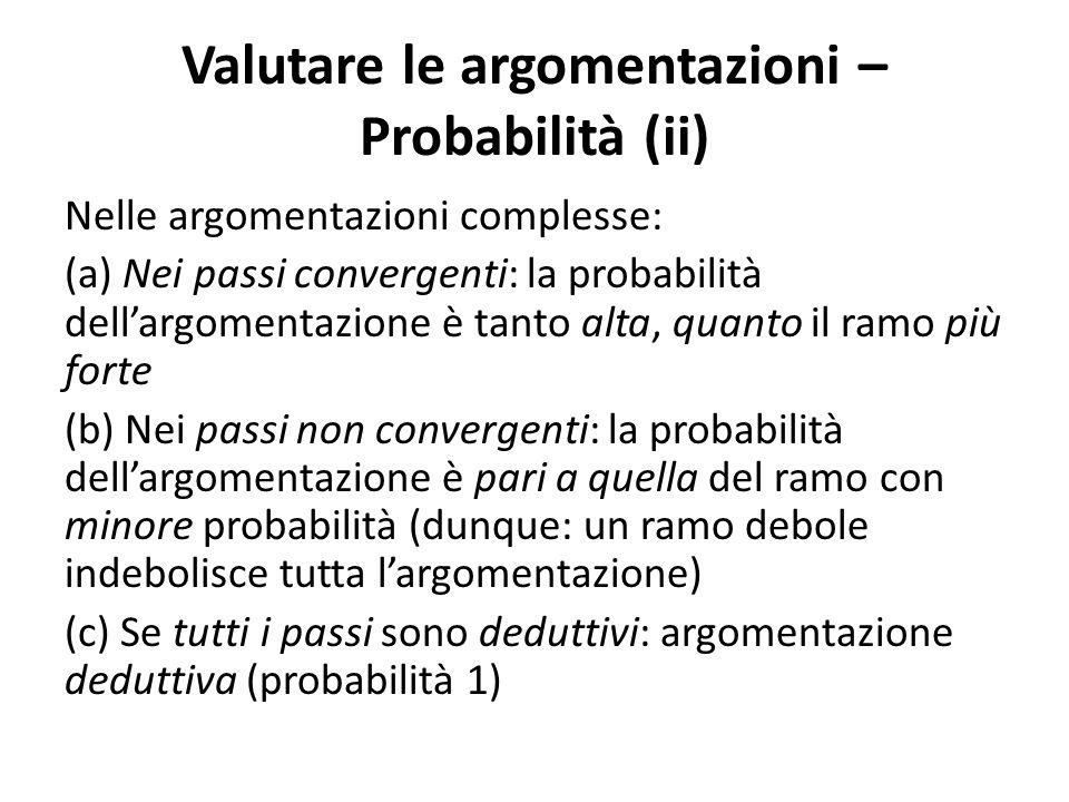 Valutare le argomentazioni – Probabilità (ii) Nelle argomentazioni complesse: (a) Nei passi convergenti: la probabilità dell'argomentazione è tanto al