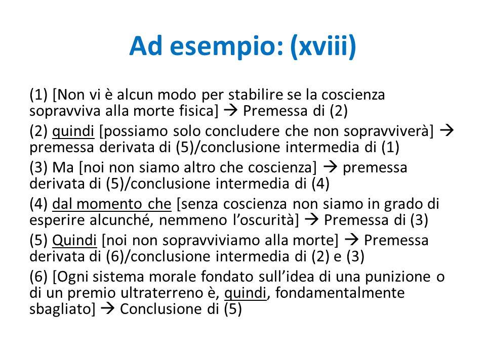 Ad esempio: (xviii) (1) [Non vi è alcun modo per stabilire se la coscienza sopravviva alla morte fisica]  Premessa di (2) (2) quindi [possiamo solo c