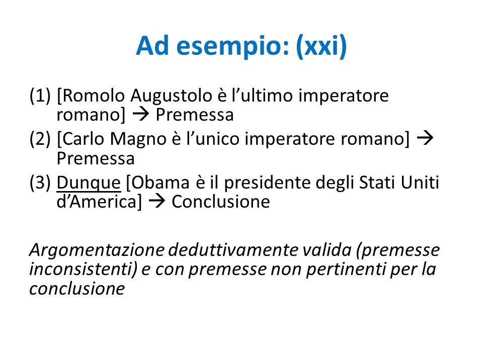Ad esempio: (xxi) (1)[Romolo Augustolo è l'ultimo imperatore romano]  Premessa (2)[Carlo Magno è l'unico imperatore romano]  Premessa (3)Dunque [Oba