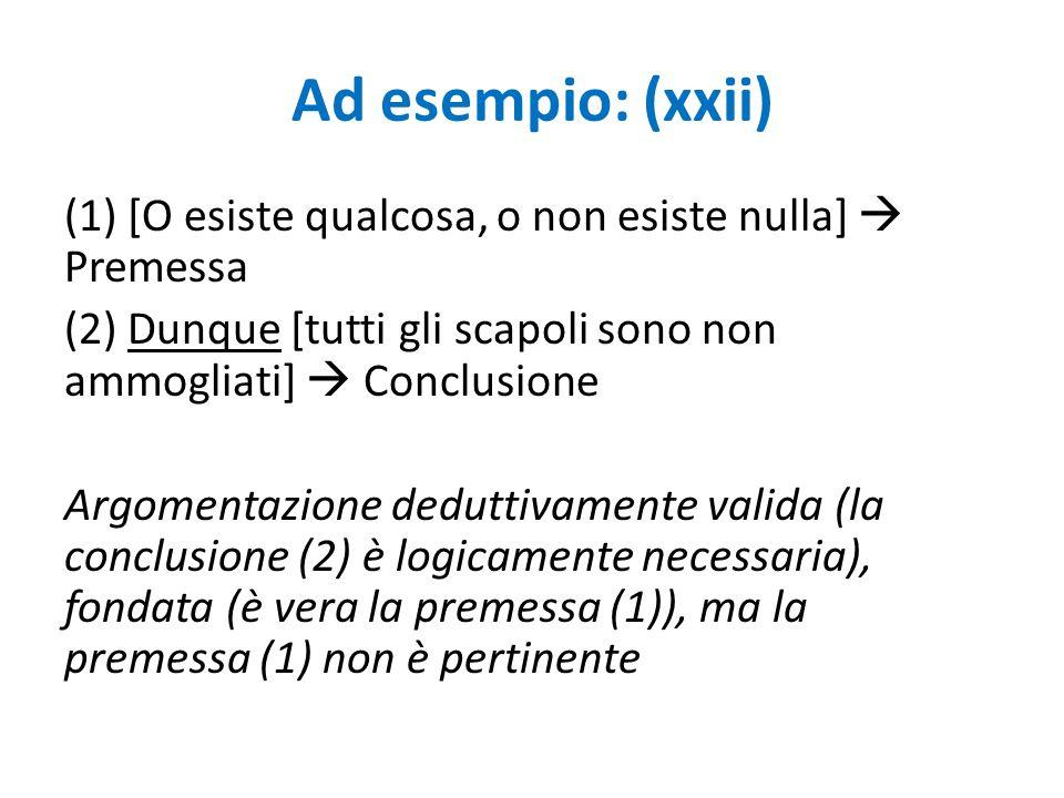 Ad esempio: (xxii) (1) [O esiste qualcosa, o non esiste nulla]  Premessa (2) Dunque [tutti gli scapoli sono non ammogliati]  Conclusione Argomentazi