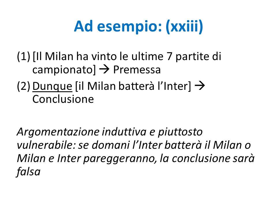 Ad esempio: (xxiii) (1)[Il Milan ha vinto le ultime 7 partite di campionato]  Premessa (2)Dunque [il Milan batterà l'Inter]  Conclusione Argomentazi